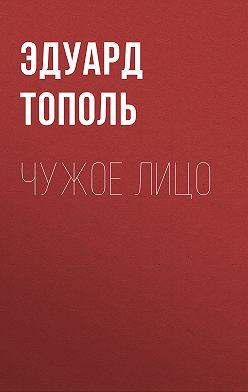 Эдуард Тополь - Чужое лицо