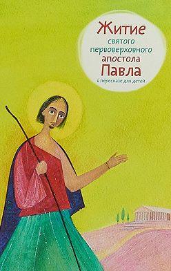 Александр Ткаченко - Житие святого первоверховного апостола Павла в пересказе для детей