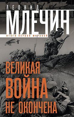Леонид Млечин - Великая война не окончена. Итоги Первой Мировой