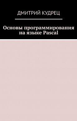Дмитрий Кудрец - Основы программирования на языке Pascal