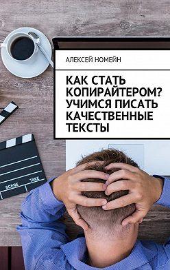 Алексей Номейн - Как стать копирайтером? Учимся писать качественные тексты