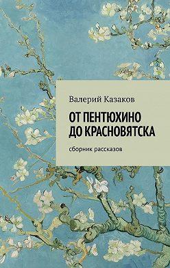 Валерий Казаков - От Пентюхино до Красновятска. Сборник рассказов