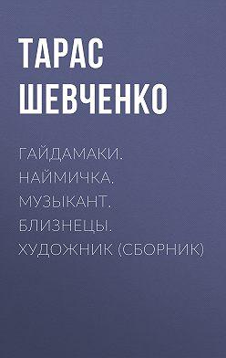 Тарас Шевченко - Гайдамаки. Наймичка. Музыкант. Близнецы. Художник (сборник)