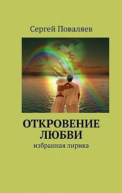 Сергей Поваляев - Откровение любви. Избранная лирика