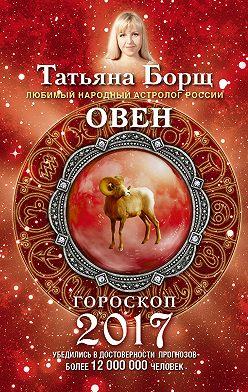 Татьяна Борщ - Овен. Гороскоп на 2017 год
