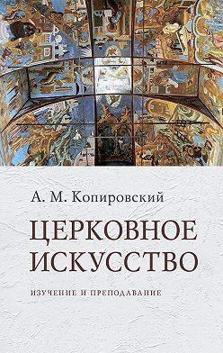 Александр Копировский - Церковное искусство. Изучение и преподавание