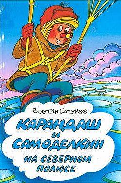 Валентин Постников - Карандаш и Самоделкин на Северном полюсе