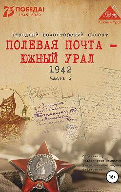 Анна Симонова - Полевая почта – Южный Урал. 1942. Часть 2