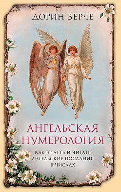 Дорин Вёрче - Ангельская нумерология. Как видеть и читать послания ангелов в числах
