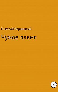 Николай Бершицкий - Чужое племя