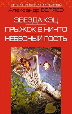 Александр Беляев - Звезда КЭЦ. Прыжок в ничто. Небесный гость (сборник)