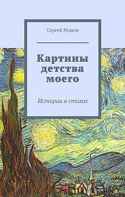 Сергей Редков - Картины детства моего. Истории встихах