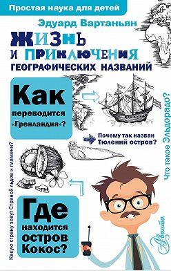 Эдуард Вартаньян - Жизнь и приключения географических названий
