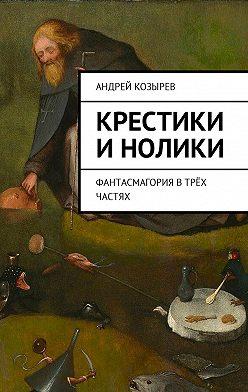 Андрей Козырев - Крестики инолики. Фантасмагория втрёх частях