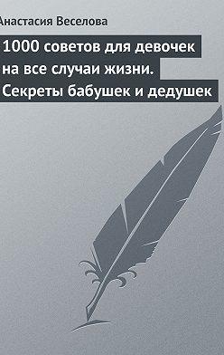 Анастасия Веселова - 1000 советов для девочек на все случаи жизни. Секреты бабушек и дедушек