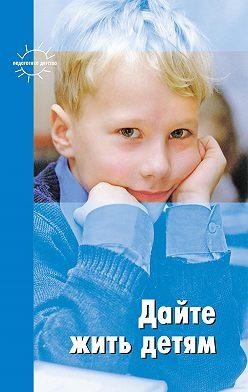 Януш Корчак - Дайте жить детям: Воспитание: умственное, нравственное, физическое