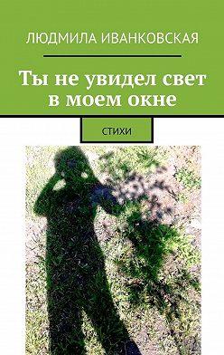 Людмила Иванковская - Ты неувидел свет вмоемокне. СТИХИ