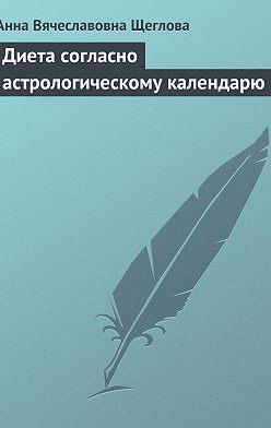 Анна Щеглова - Диета согласно астрологическому календарю