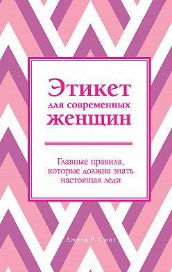 Джоди Р. Смит - Этикет для современных женщин. Главные правила, которые должна знать настоящая леди