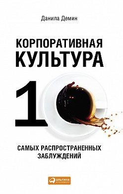Данила Демин - Корпоративная культура: Десять самых распространенных заблуждений