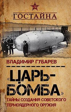 Владимир Губарев - «Царь-бомба». Тайны создания советского термоядерного оружия