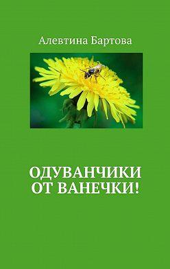 Алевтина Бартова - Одуванчики отВанечки! Умные детишки читают эти книжки!
