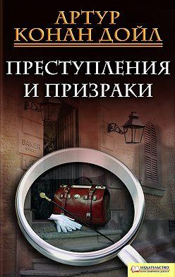 Артур Конан Дойл - Преступления и призраки (сборник)