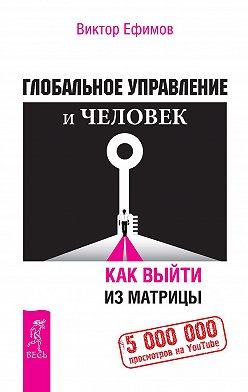 Виктор Ефимов - Глобальное управление и человек. Как выйти из матрицы