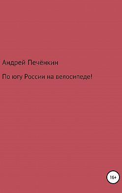 Андрей Печёнкин - По югу России на велосипеде!