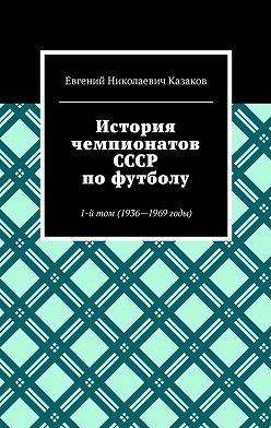 Евгений Казаков - История чемпионатов СССР пофутболу. 1-йтом (1936-1969годы)