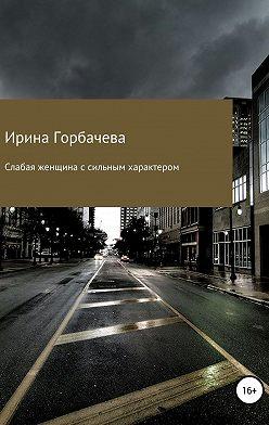 Ирина Горбачева - Слабая женщина с сильным характером