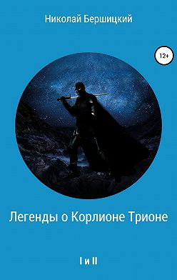 Николай Бершицкий - Легенды о Корлионе Трионе. I и II
