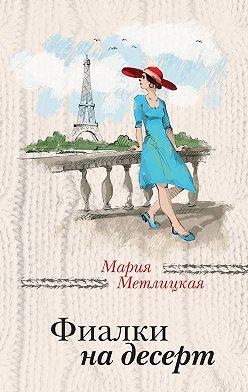 Мария Метлицкая - Фиалки на десерт (сборник)