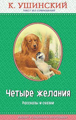 Константин Ушинский - Четыре желания. Рассказы и сказки