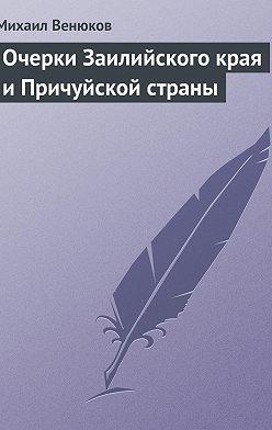 Михаил Венюков - Очерки Заилийского края и Причуйской страны