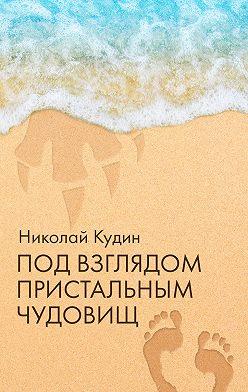 Николай Кудин - Под взглядом пристальным чудовищ