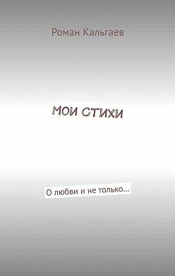 Роман Кальгаев - Мои стихи. Олюбви инетолько…