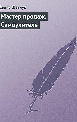 Денис Шевчук - Мастер продаж. Самоучитель