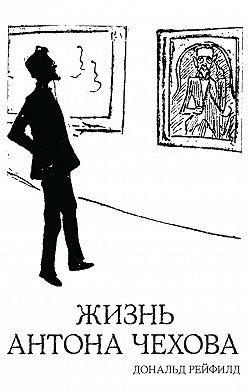 Дональд Рейфилд - Жизнь Антона Чехова