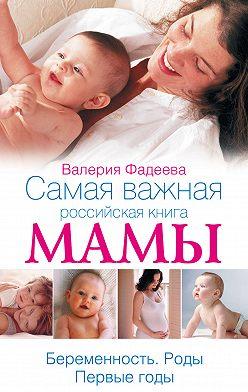 Валерия Фадеева - Самая важная российская книга мамы. Беременность. Роды. Первые годы