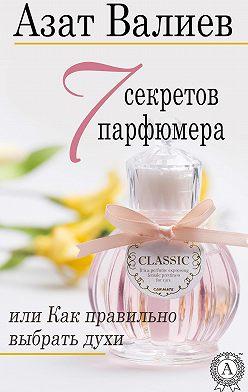 Азат Валиев - 7 секретов парфюмера, или Как правильно выбрать духи