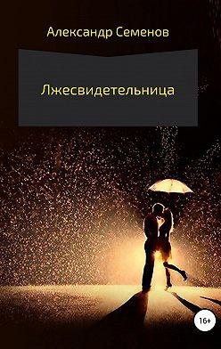 Александр Семенов - Лжесвидетельница