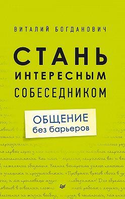 Виталий Богданович - Стань интересным собеседником. Общение без барьеров
