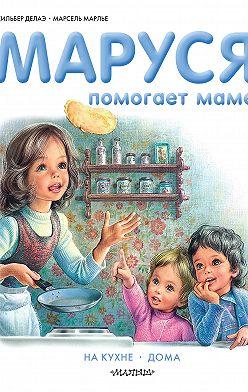 Жильбер Делаэ - Маруся помогает маме: На кухне. Дома