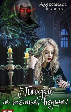 Александра Черчень - Погадай на жениха, ведьма!