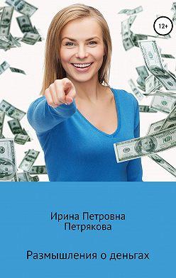 Ирина Петрякова - Размышления о деньгах