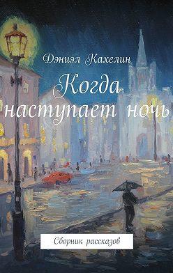 Дэниэл Кахелин - Когда наступаетночь. Сборник рассказов