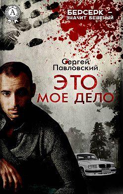 Сергей Павловский - Это мое дело