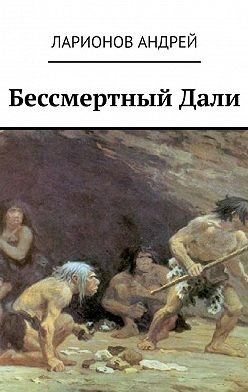 Андрей Ларионов - БессмертныйДали