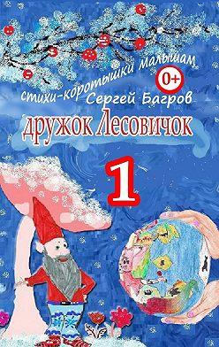 Сергей Багров - Дружок Лесовичок – 1. Стихи-коротышки малышам